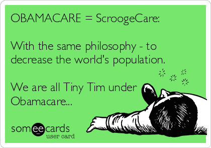 OBAMACARE = ScroogeCare:  With the same philosophy - to decrease the world's population.  We are all Tiny Tim under Obamacare...