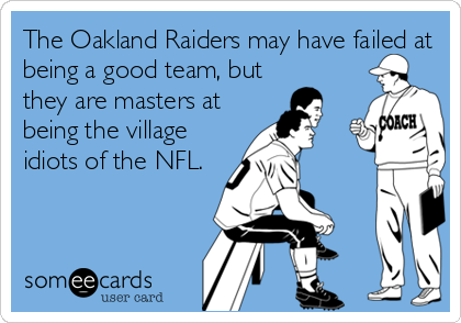 The Oakland Raiders may have failed at being a good team, but they are masters at being the village idiots of the NFL.
