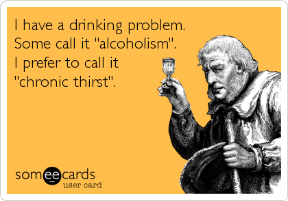 "I have a drinking problem. Some call it ""alcoholism"". I prefer to call it ""chronic thirst""."
