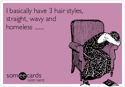 I basically have 3 hair styles, straight, wavy and  homeless ........