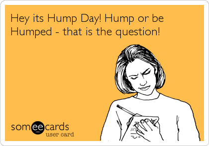 Hey its Hump Day! Hump or be Humped - that is the question!