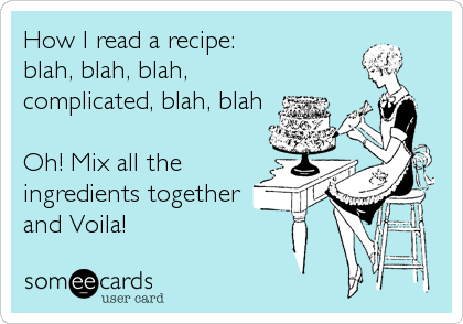 How I read a recipe: blah, blah, blah, complicated, blah, blah  Oh! Mix all the ingredients together and Voila!