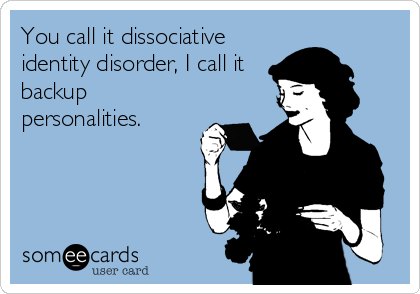 You call it dissociative identity disorder, I call it backup personalities.
