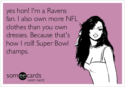yes hon! I'm a Ravens fan. I also own more NFL clothes than you own dresses. Because that's how I roll! Super Bowl champs.