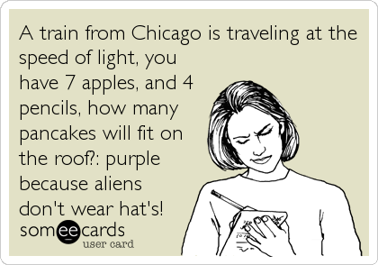 A train from Chicago is traveling at the speed of light, you have 7 apples, and 4 pencils, how many pancakes will fit on the roof?: purple because aliens don't wear hat's!