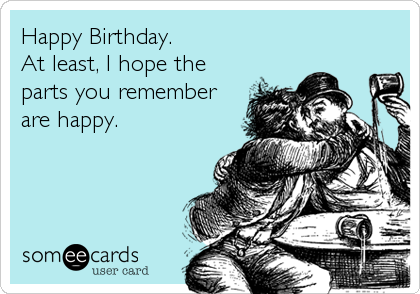 Happy Birthday. At least, I hope the parts you remember are happy.
