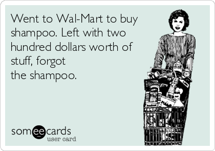 Went to Wal-Mart to buy shampoo. Left with two hundred dollars worth of stuff, forgot the shampoo.