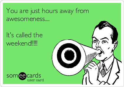 You are just hours away from awesomeness....  It's called the weekend!!!!!