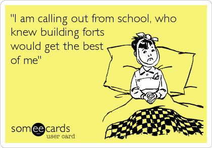 """""""I am calling out from school, who knew building forts would get the best  of me"""""""