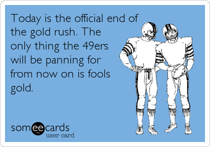 Today is the official end of the gold rush. The only thing the 49ers will be panning for from now on is fools gold.