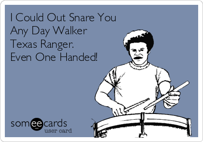 I Could Out Snare You Any Day Walker  Texas Ranger. Even One Handed!