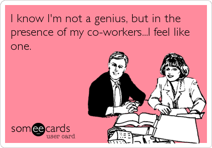 I know I'm not a genius, but in the presence of my co-workers...I feel like one.