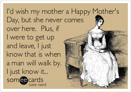 I'd wish my mother a Happy Mother's Day, but she never comes over here.  Plus, if I were to get up and leave, I just know that is when a man will walk by.  I just know it...