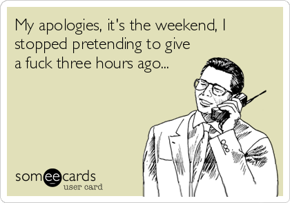 My apologies, it's the weekend, I stopped pretending to give a fuck three hours ago...