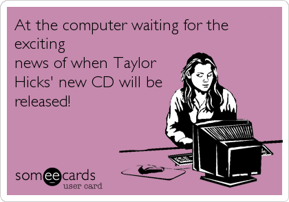 At the computer waiting for the exciting news of when Taylor Hicks' new CD will be released!