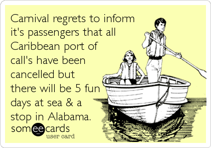 Carnival regrets to inform it's passengers that all Caribbean port of call's have been cancelled but there will be 5 fun days at sea & a%