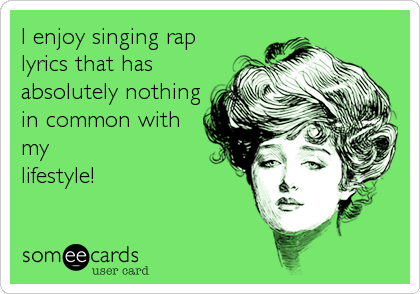 I enjoy singing rap lyrics that has absolutely nothing in common with my lifestyle!