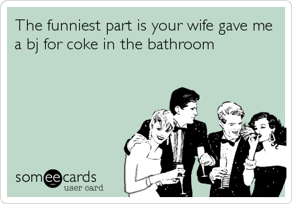 The funniest part is your wife gave me a bj for coke in the bathroom