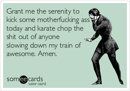 Grant me the serenity to kick some motherfucking ass today and karate chop the shit out of anyone slowing down my train of awesome. Amen.