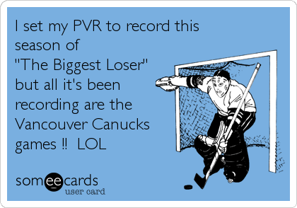 """I set my PVR to record this season of """"The Biggest Loser"""" but all it's beenrecording are theVancouver Canucks games !!  LOL"""