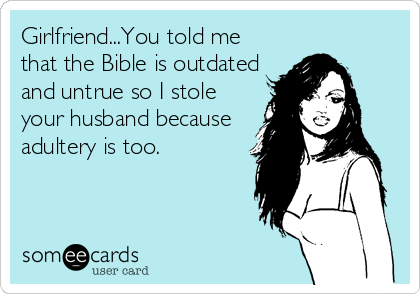 Girlfriend...You told me that the Bible is outdated and untrue so I stole your husband because adultery is too.