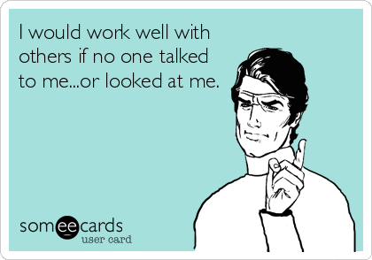 I would work well with others if no one talked to me...or looked at me.