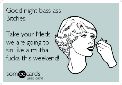 Good night bass ass Bitches.  Take your Meds we are going to sin like a mutha fucka this weekend!