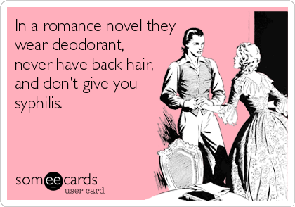 In a romance novel they wear deodorant, never have back hair, and don't give you syphilis.