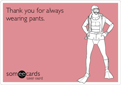 Thank you for always wearing pants.