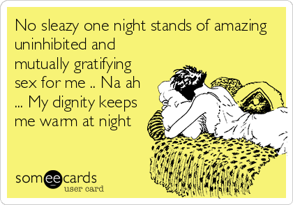 No sleazy one night stands of amazing uninhibited and mutually gratifying sex for me .. Na ah ... My dignity keeps me warm at night