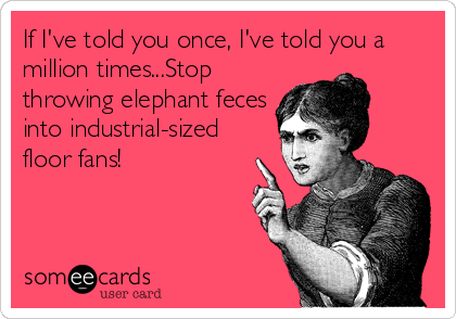 If I've told you once, I've told you a million times...Stop throwing elephant feces into industrial-sized floor fans!