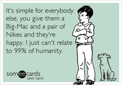 It's simple for everybody else, you give them a Big-Mac and a pair of Nikes and they're happy. I just can't relate to 99% of humanity.