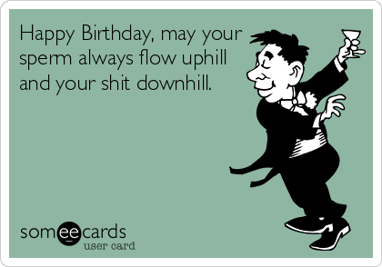 Happy Birthday, may your sperm always flow uphill and your shit downhill.