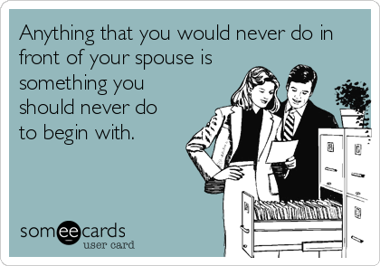 Anything that you would never do in front of your spouse is something you should never do to begin with.