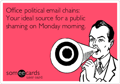 Office political email chains: Your ideal source for a public shaming on Monday morning.
