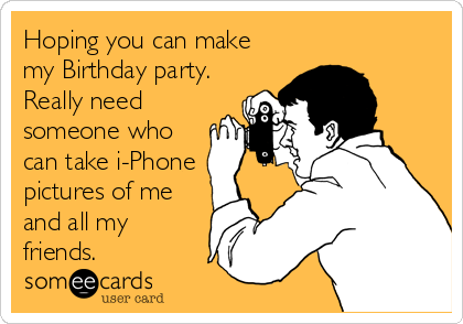 Hoping you can make my Birthday party. Really need someone who can take i-Phone pictures of me and all my friends.