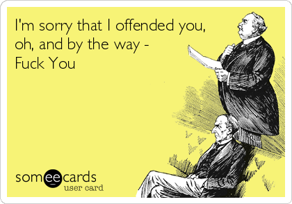 I'm sorry that I offended you, oh, and by the way - Fuck You