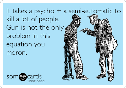 It takes a psycho + a semi-automatic to kill a lot of people. Gun is not the only problem in this equation you moron.