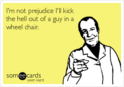 I'm not prejudice I'll kick the hell out of a guy in a wheel chair.