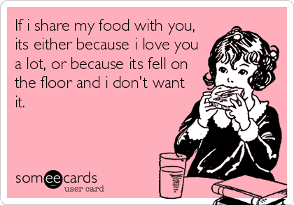 If i share my food with you, its either because i love you a lot, or because its fell on the floor and i don't want it.