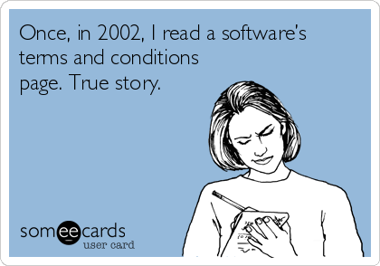 Once, in 2002, I read a software's terms and conditions page. True story.