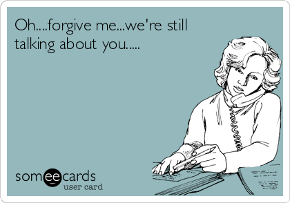 Oh....forgive me...we're still talking about you.....
