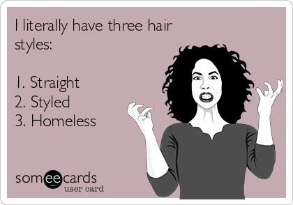 I literally have three hair styles:  1. Straight  2. Styled 3. Homeless
