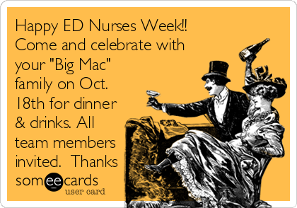 "Happy ED Nurses Week!!  Come and celebrate with your ""Big Mac"" family on Oct. 18th for dinner & drinks. All team members invited.  Thanks"