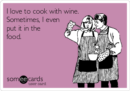 I love to cook with wine. Sometimes, I even put it in the food.