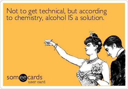 Not to get technical, but according to chemistry, alcohol IS a solution.