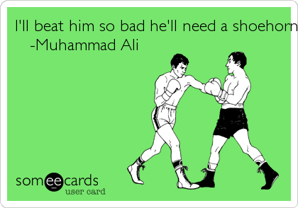 I'll beat him so bad he'll need a shoehorn to put his hat on.    -Muhammad Ali