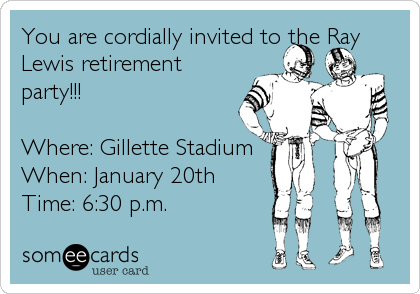 You are cordially invited to the Ray Lewis retirement party!!!  Where: Gillette Stadium When: January 20th  Time: 6:30 p.m.