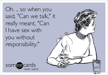 """Oh. .. so when you said, """"Can we talk,"""" it really meant, """"Can I have sex with you without responsibility."""""""