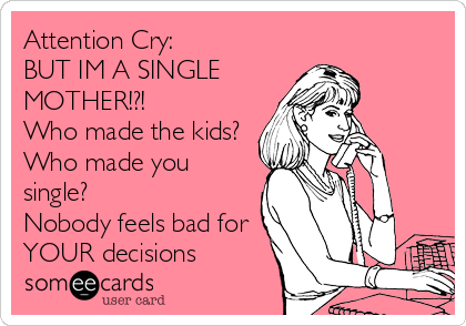 Attention Cry:  BUT IM A SINGLE MOTHER!?! Who made the kids?  Who made you single?  Nobody feels bad for YOUR decisions